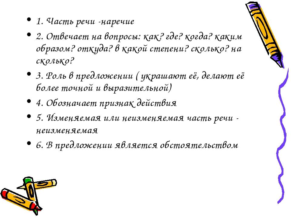 1. Часть речи -наречие 2. Отвечает на вопросы: как? где? когда? каким образом...