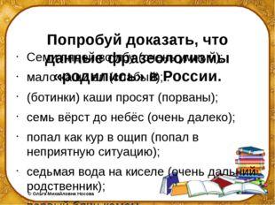 Попробуй доказать, что данные фразеологизмы «родились» в России. Семи пядей