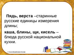 Пядь, верста –старинные русские единицы измерения длины; каша, блины, щи, ки