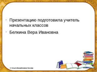 Презентацию подготовила учитель начальных классов Белкина Вера Ивановна ©Ол