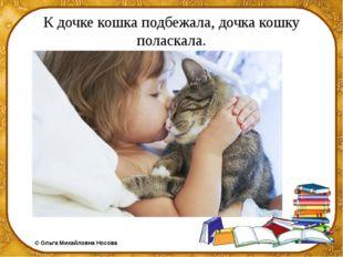 К дочке кошка подбежала, дочка кошку поласкала. ©Ольга Михайловна Носова