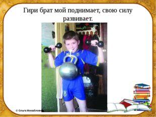 Гири брат мой поднимает, свою силу развивает. ©Ольга Михайловна Носова