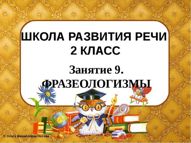 ШКОЛА РАЗВИТИЯ РЕЧИ 2 КЛАСС Занятие 9. ФРАЗЕОЛОГИЗМЫ ©Ольга Михайловна Носова