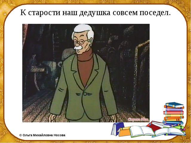 К старости наш дедушка совсем поседел. ©Ольга Михайловна Носова