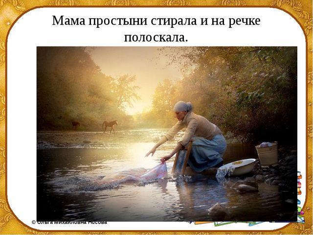 Мама простыни стирала и на речке полоскала. ©Ольга Михайловна Носова