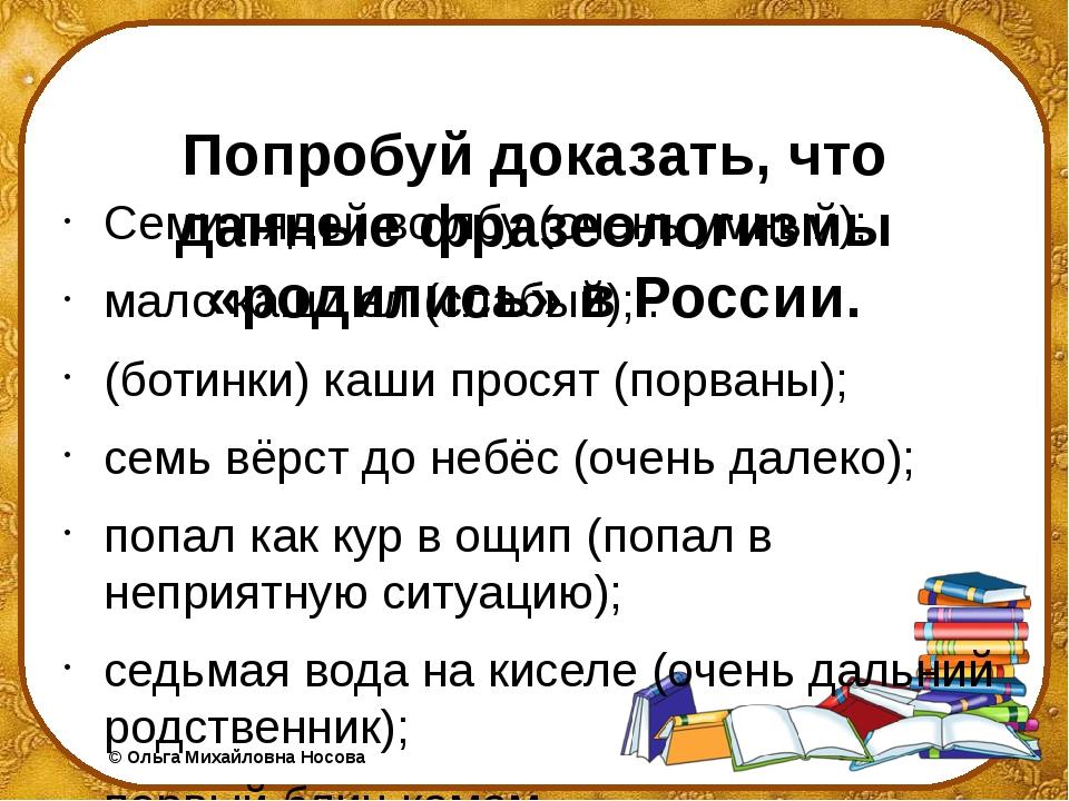 Попробуй доказать, что данные фразеологизмы «родились» в России. Семи пядей...