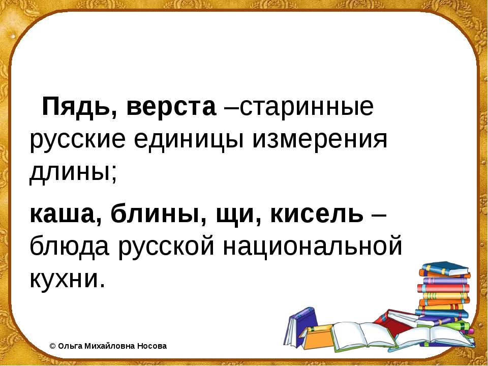 Пядь, верста –старинные русские единицы измерения длины; каша, блины, щи, ки...