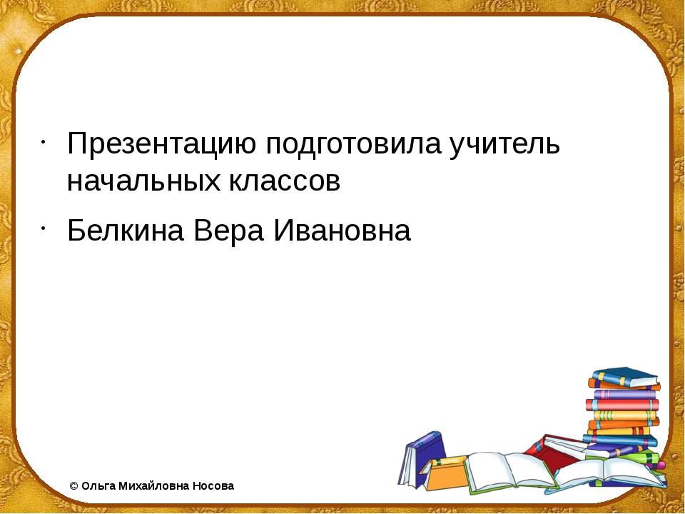 Презентацию подготовила учитель начальных классов Белкина Вера Ивановна ©Ол...