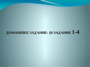 ДОМАШНЕЕ ЗАДАНИЕ: §8 ЗАДАНИЕ 1-4