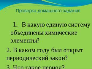 Проверка домашнего задания 1. В какую единую систему объединены химические эл