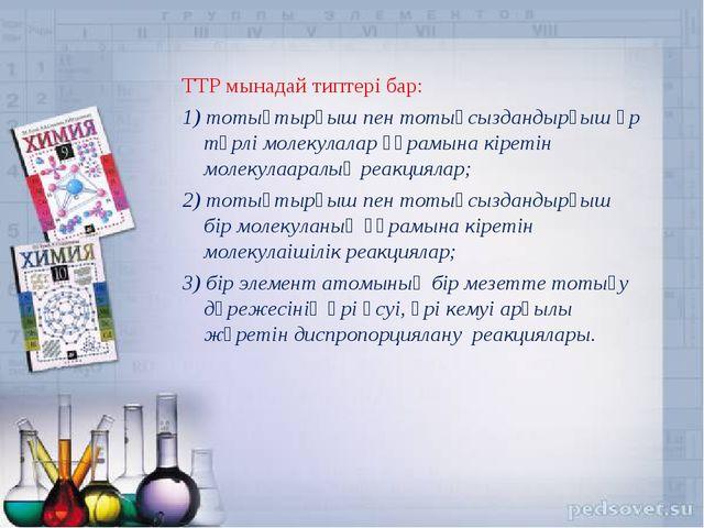ТТР мынадай типтері бар: 1) тотықтырғыш пен тотықсыздандырғыш әр түрлі молеку...