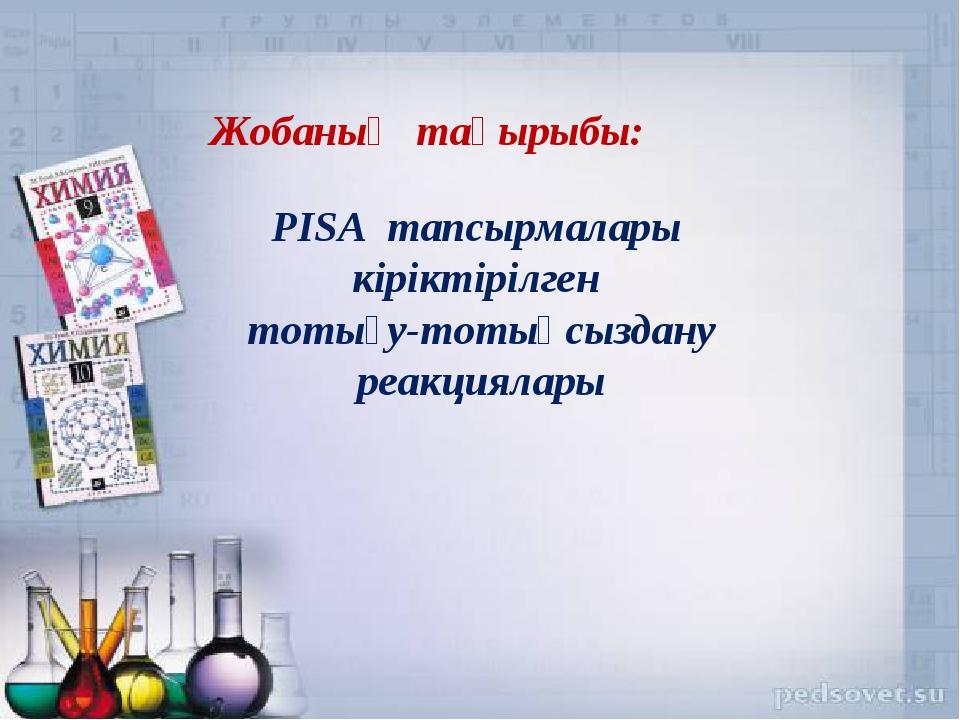 Жобаның тақырыбы: PISA тапсырмалары кіріктірілген тотығу-тотықсыздану реакция...