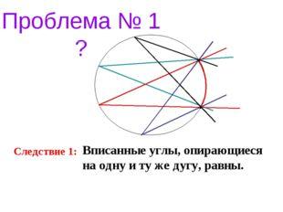 Проблема № 1 ? Следствие 1: Вписанные углы, опирающиеся на одну и ту же дугу,