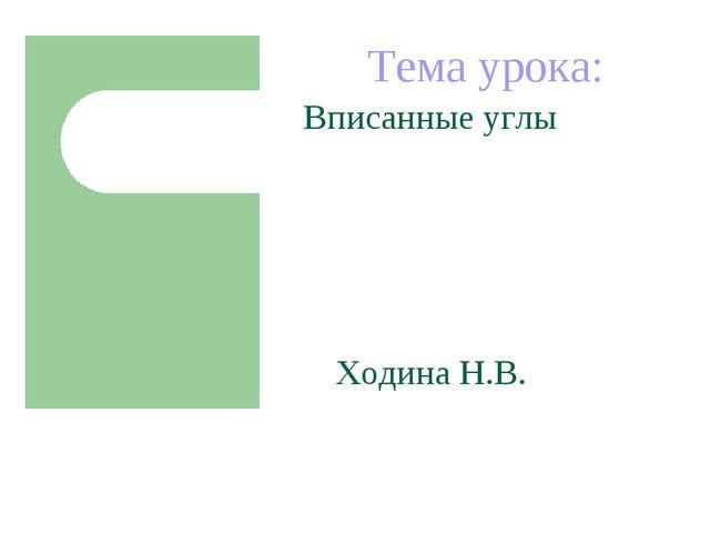 Тема урока: Вписанные углы Ходина Н.В.