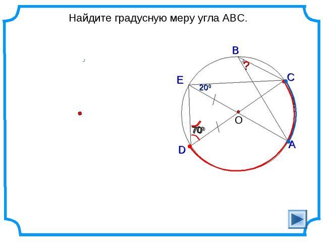 Найдите градусную меру угла ABC. D О С А В 700 ? 200 Е 200