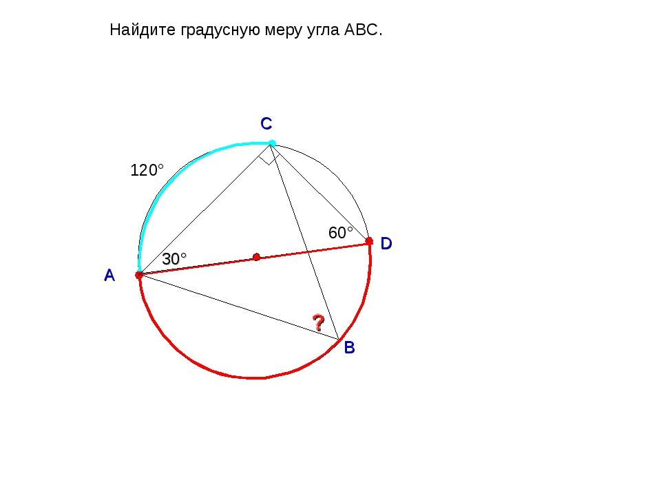 30° Найдите градусную меру угла ABC. А D C B 60° 120°