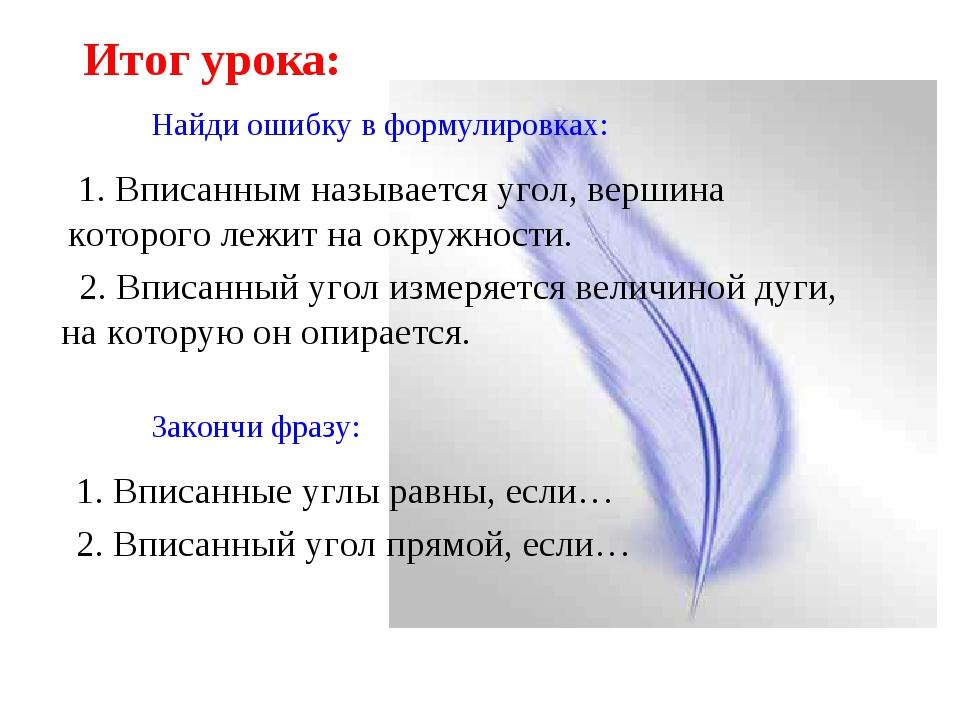 Итог урока: Найди ошибку в формулировках: 1. Вписанным называется угол, верши...
