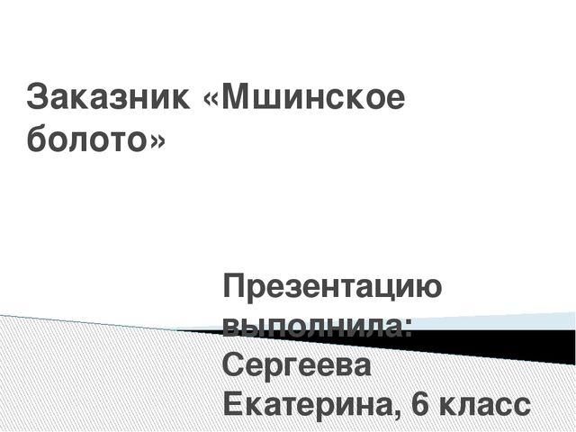 Заказник «Мшинское болото» Презентацию выполнила: Сергеева Екатерина, 6 класс