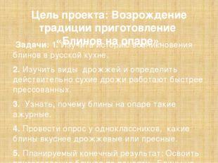 Цель проекта: Возрождение традиции приготовление «Блинов на опаре». Задачи: 1