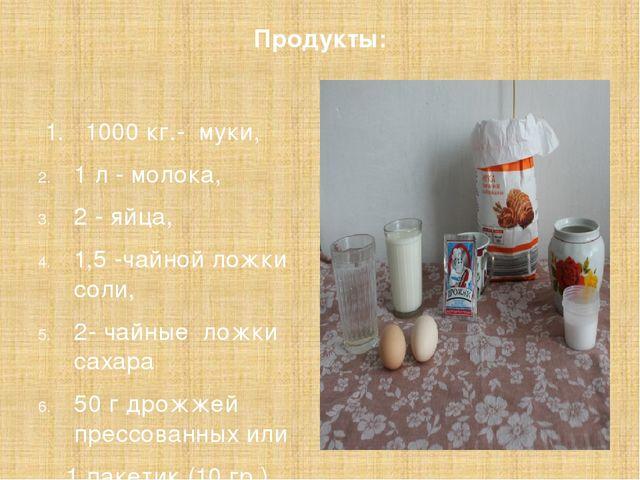Продукты: 1. 1000 кг.- муки, 1 л - молока, 2 - яйца, 1,5 -чайной ложки соли,...