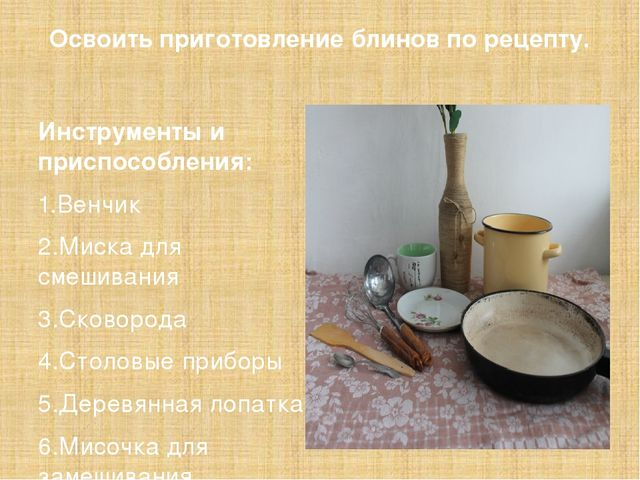 Освоить приготовление блинов по рецепту. Инструменты и приспособления: 1.Венч...