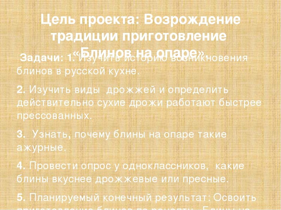 Цель проекта: Возрождение традиции приготовление «Блинов на опаре». Задачи: 1...
