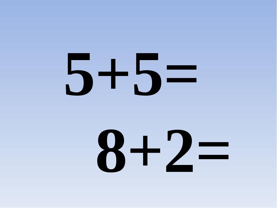 5+5= 8+2=