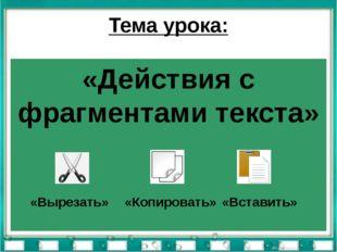 Тема урока: «Действия с фрагментами текста» «Вырезать» «Копировать» «Вставить»