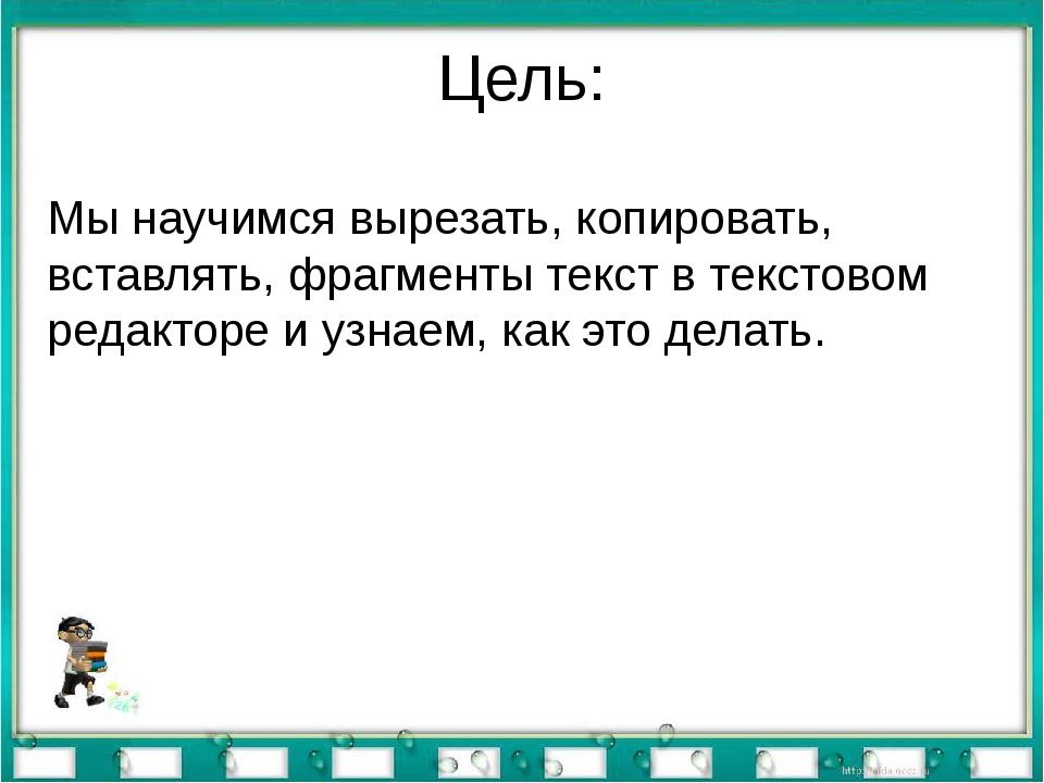 Цель: Мы научимся вырезать, копировать, вставлять, фрагменты текст в текстово...