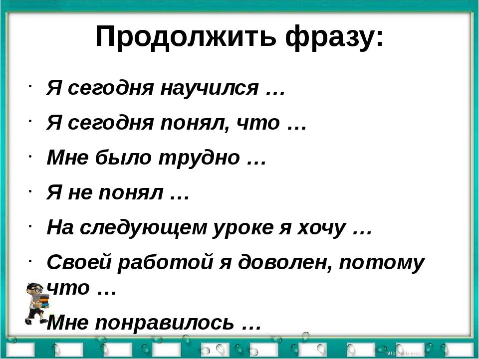 Продолжить фразу: Я сегодня научился … Я сегодня понял, что … Мне было трудно...