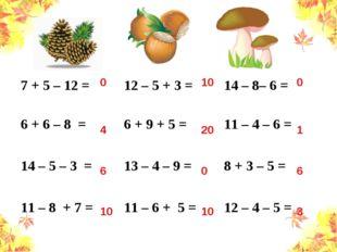 0 4 6 10 10 20 0 10 0 1 6 3 7 + 5 – 12 =12 – 5 + 3 =14 – 8– 6 = 6 + 6 – 8 =