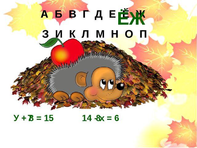 У + 8 = 15 14 - х = 6 7 8 А Б В Г Д Е Ё Ж З И К Л М Н О П ЁЖ