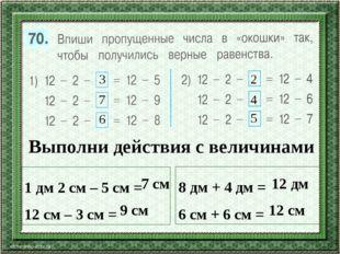 3 7 6 2 4 5 Выполни действия с величинами 1 дм 2 см – 5 см = 12 см – 3 см = 8
