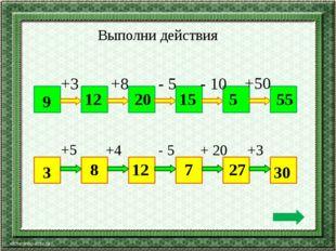 Выполни действия 9 55 +3 +8 - 5 - 10 +50 12 20 15 5 3 30 +5 +4 - 5 + 20 +3 8