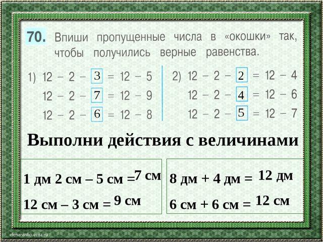 3 7 6 2 4 5 Выполни действия с величинами 1 дм 2 см – 5 см = 12 см – 3 см = 8...