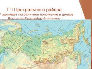 ГП Центрального района. ЦР занимает пограничное положение в центре Восточно-Е