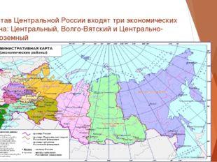 В состав Центральной России входят три экономических района: Центральный, Вол