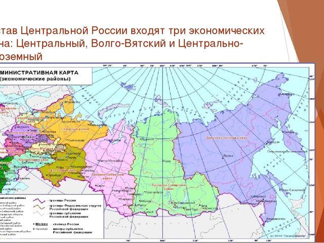 В состав Центральной России входят три экономических района: Центральный, Вол...
