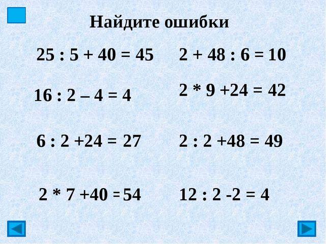 Найдите ошибки 16 : 2 – 4 = 4 6 : 2 +24 = 51 2 * 9 +24 = 32 2 : 2 +48 = 49 1...