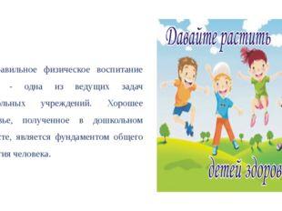 Правильное физическое воспитание детей - одна из ведущих задач дошкольных учр