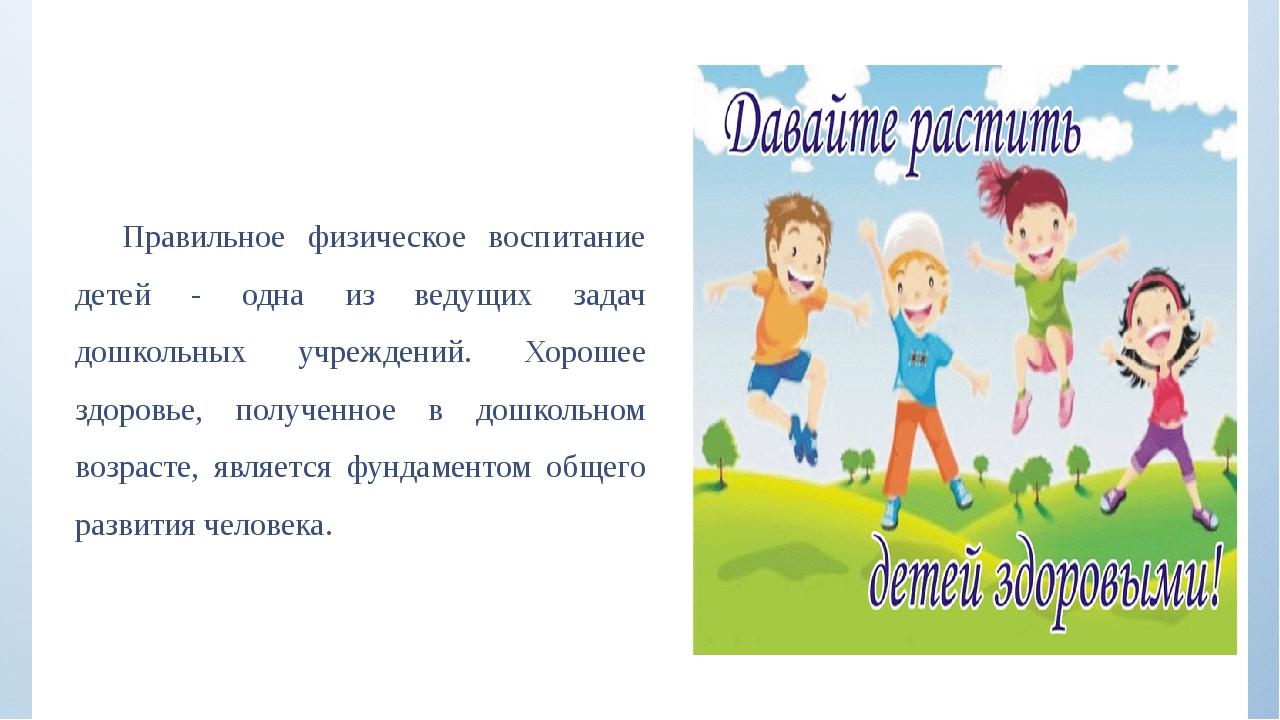 Правильное физическое воспитание детей - одна из ведущих задач дошкольных учр...