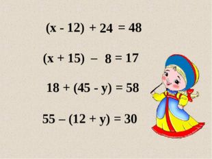 + – 55 – (12 + y) = 30 24 (x - 12) = 48 (x + 15) = 17 18 + (45 - y) = 58 8