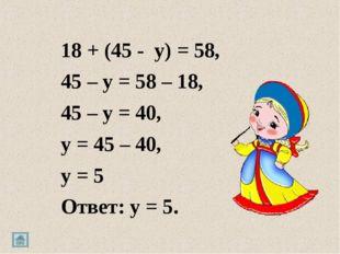 18 + (45 - y) = 58, 45 – y = 58 – 18, 45 – y = 40, y = 45 – 40, y = 5 Ответ: