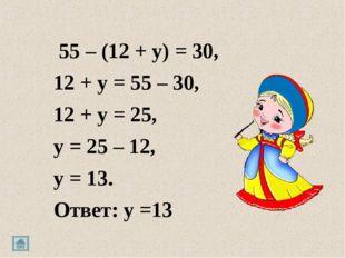 55 – (12 + y) = 30, 12 + y = 55 – 30, 12 + y = 25, y = 25 – 12, y = 13. Отве