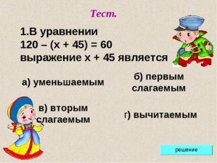 Тест. В уравнении 120 – (x + 45) = 60 выражение x + 45 является а) уменьшаемы