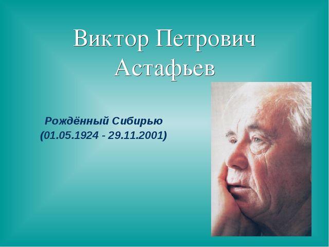 Виктор Петрович Астафьев Рождённый Сибирью (01.05.1924 - 29.11.2001)