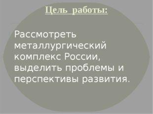 Цель работы: Рассмотреть металлургический комплекс России, выделить проблемы