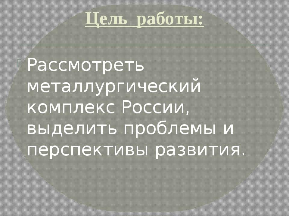 Цель работы: Рассмотреть металлургический комплекс России, выделить проблемы...
