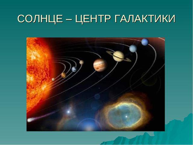 СОЛНЦЕ – ЦЕНТР ГАЛАКТИКИ