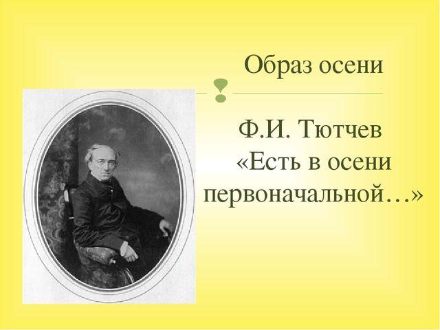 Образ осени Ф.И. Тютчев «Есть в осени первоначальной…» 